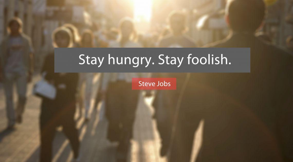 Stay hungry. Stay foolish. Bądź głodny wiedzy i analizy.