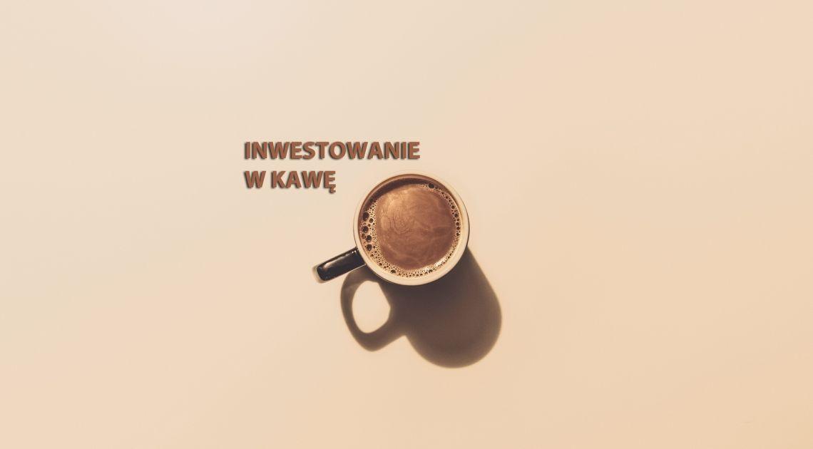 Inwestujesz w kawę? Najważniejsze fakty o kawie, które musisz wiedzieć