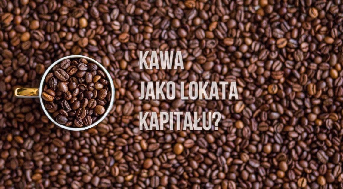 Kawa jako lokata kapitału? Zobacz skąd bierze się cena kawy
